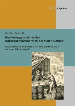 Eine Kulturgeschichte des Französischunterrichts in der frühen Neuzeit (eBook, PDF) - Kuhfuß, Walter