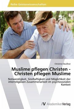 Muslime pflegen Christen - Christen pflegen Muslime - Deußner, Christine