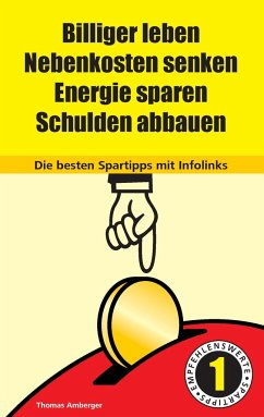 Billiger Leben - Nebenkosten senken - Energie sparen - Schulden abbauen: Die besten Spartipps mit Infolinks - Amberger, Thomas