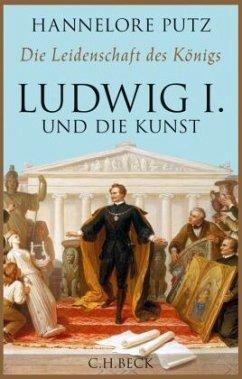 Die Leidenschaft des Königs - Ludwig I. und die Kunst - Putz, Hannelore