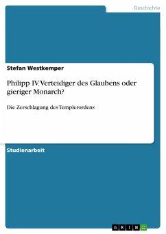 Philipp IV. Verteidiger des Glaubens oder gieriger Monarch? (eBook, PDF)