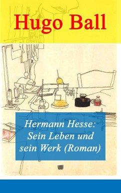 Hermann Hesse: Sein Leben und sein Werk (Roman) (eBook, ePUB) - Ball, Hugo