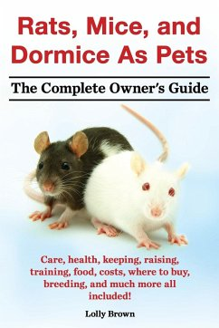 Rats, Mice, and Dormice as Pets. Care, Health, Keeping, Raising, Training, Food, Costs, Where to Buy, Breeding, and Much More All Included! the Comple - Brown, Lolly