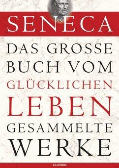 Seneca - Das große Buch vom glücklichen Leben - Gesammelte Werke - Seneca
