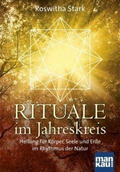 Rituale im Jahreskreis. Heilung für Körper, Seele und Erde im Rhythmus der Natur - Stark, Roswitha