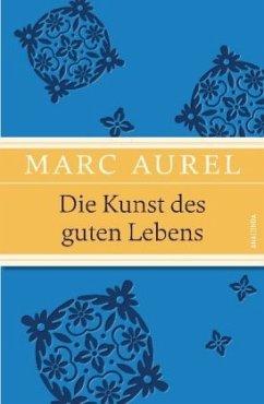 Die Kunst des guten Lebens - Marc Aurel