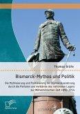Bismarck-Mythos und Politik: Die Mythisierung und Politisierung der Bismarckverehrung durch die Parteien und Verbände des nationalen Lagers zur Wilhelminischen Zeit 1890-1914