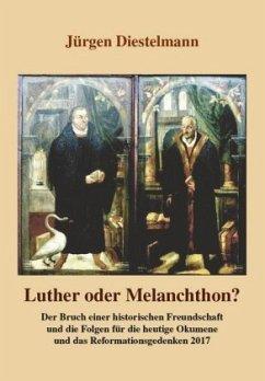 Luther oder Melanchthon? - Diestelmann, Jürgen