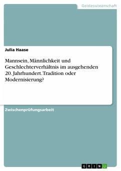 Mannsein, Männlichkeit und Geschlechterverhältnis im ausgehenden 20. Jahrhundert. Tradition oder Modernisierung? - Haase, Julia