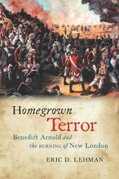 Homegrown Terror: Benedict Arnold and the Burning of New London - Lehman, Eric D.