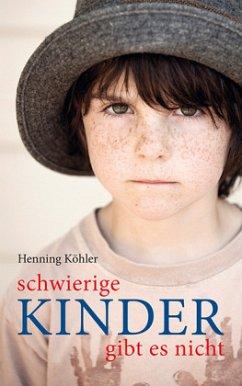 Schwierige Kinder gibt es nicht - Köhler, Henning