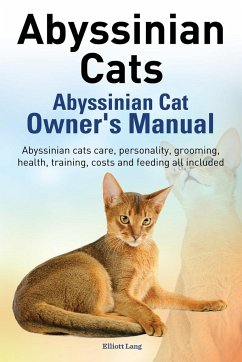 Abyssinian Cats. Abyssinian Cat Owner's Manual. Abyssinian Cats Care, Personality, Grooming, Health, Training, Costs and Feeding All Included. - Lang, Elliott