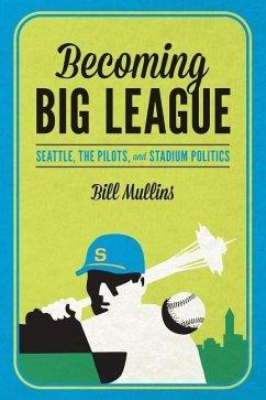 Becoming Big League: Seattle, the Pilots, and Stadium Politics - Mullins, Bill (William)
