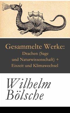 Gesammelte Werke: Drachen (Sage und Naturwissenschaft) + Eiszeit und Klimawechsel (eBook, ePUB) - Bölsche, Wilhelm