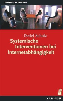 Systemische Interventionen bei Internetabhängigkeit - Scholz, Detlef