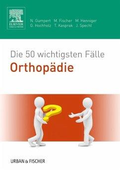 Die 50 wichtigsten Fälle Orthopädie - Gumpert, Nicolas; Fischer, Matthias; Henniger, Martina; Hochholz, Gerret; Kasprak, Tobias; Specht, Jürgen