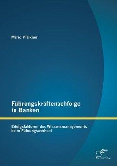 Führungskräftenachfolge in Banken: Erfolgsfaktoren des Wissensmanagements beim Führungswechsel (eBook, PDF)