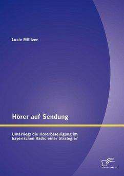 Hörer auf Sendung: Unterliegt die Hörerbeteiligung im bayerischen Radio einer Strategie? (eBook, PDF) - Militzer, Lucie