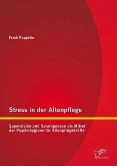 Stress in der Altenpflege: Supervision und Salutogenese als Mittel der Psychohygiene für Altenpflegekräfte (eBook, PDF) - Koppelin, Frank