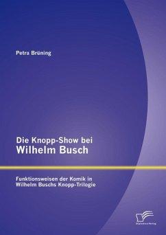 Die Knopp-Show bei Wilhelm Busch: Funktionsweisen der Komik in Wilhelm Buschs Knopp-Trilogie (eBook, PDF) - Brüning, Petra