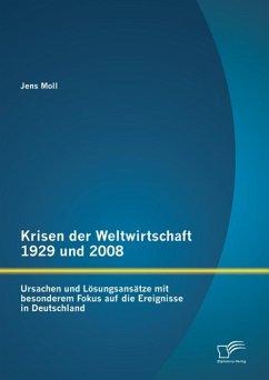 Krisen der Weltwirtschaft 1929 und 2008: Ursachen und Lösungsansätze mit besonderem Fokus auf die Ereignisse in Deutschland (eBook, PDF) - Moll, Jens