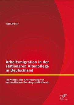 Arbeitsmigration in der stationären Altenpflege in Deutschland im Kontext der Anerkennung von ausländischen Berufsqualifikationen (eBook, PDF) - Pintér, Tibor