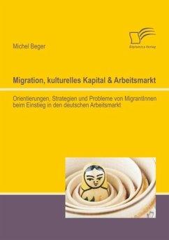 Migration, kulturelles Kapital & Arbeitsmarkt: Orientierungen, Strategien und Probleme von MigrantInnen beim Einstieg in den deutschen Arbeitsmarkt (eBook, PDF) - Beger, Michel