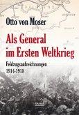 Als General im Ersten Weltkrieg. Feldzugsaufzeichnungen aus den Jahren 1914-1918