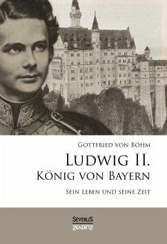Ludwig II. König von Bayern: Sein Leben und seine Zeit - Böhm, Gottfried von