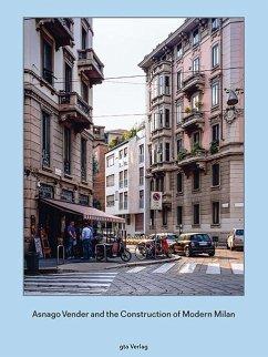 Asnago and Vender and the Construction of Modern Milan - Caruso, Adam; Lunati, Angelo; Ponti, Gio; Rogers, Ernesto Nathan; Rossi, Aldo; Thomas, Helen; Zucchi, Cino
