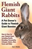 Flemish Giant Rabbits, a Pet Owner's Guide to Flemish Giant Bunnies How to Care for Your Flemish Giant, Including Health, Breeding, Personality, Lifes