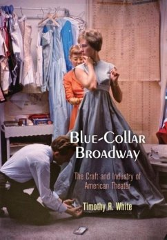 Blue-Collar Broadway: The Craft and Industry of American Theater - White, Timothy R.
