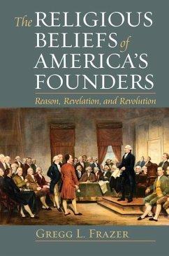 The Religious Beliefs of America's Founders: Reason, Revelation, and Revolution - Frazer, Gregg L.