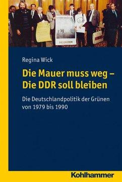 Die Mauer muss weg - Die DDR soll bleiben (eBook, PDF) - Wick, Regina
