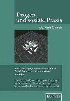 Drogen und soziale Praxis - Teil 2: Das Drogenthema und wie es in Berufsfeldern der sozialen Arbeit auftaucht - Barsch, Gundula