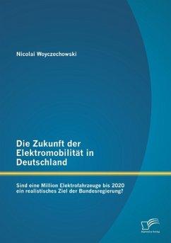 Die Zukunft der Elektromobilität in Deutschland: Sind eine Million Elektrofahrzeuge bis 2020 ein realistisches Ziel der Bundesregierung? - Woyczechowski, Nicolai
