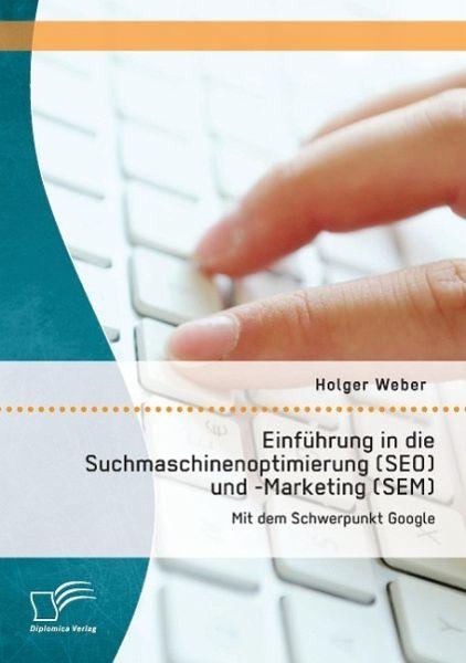 Einführung in die Suchmaschinenoptimierung (SEO) und -Marketing (SEM): Mit dem Schwerpunkt Google von Holger Weber