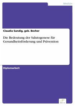 Die Bedeutung der Salutogenese für Gesundheitsförderung und Prävention (eBook, PDF) - Sandig, geb. Becher