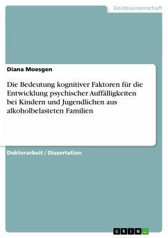 Die Bedeutung kognitiver Faktoren für die Entwicklung psychischer Auffälligkeiten bei Kindern und Jugendlichen aus alkoholbelasteten Familien - Moesgen, Diana