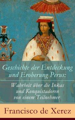 Geschichte der Entdeckung und Eroberung Perus: Die Wahrheit über die Inkas und Konquistadoren von einem Teilnehmer (eBook, ePUB) - De Xerez, Francisco
