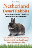 Netherland Dwarf Rabbits, The Complete Owner's Guide to Netherland Dwarf Bunnies, How to Care for your Netherland Dwarf, including Health, Breeding, L