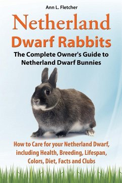 Netherland Dwarf Rabbits, The Complete Owner's Guide to Netherland Dwarf Bunnies, How to Care for your Netherland Dwarf, including Health, Breeding, L - Fletcher, Ann L.