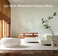 150 Best Minimalist House Ideas (eBook, ePUB) - Sanchez, Alex