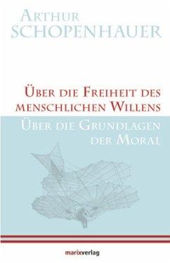 Über die Freiheit des menschlichen Willens / Über die Grundlagen der Moral - Schopenhauer, Arthur