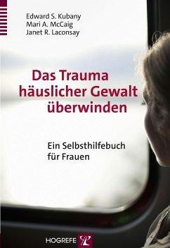 Das Trauma häuslicher Gewalt überwinden - Kubany, Edward S.; McCaig, Mari A.; Laconsay, Janet R.