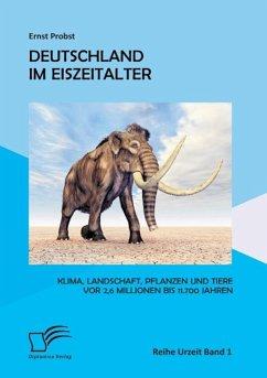 Deutschland im Eiszeitalter: Klima, Landschaft, Pflanzen und Tiere vor 2,6 Millionen bis 11.700 Jahren - Probst, Ernst