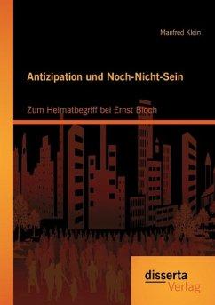 Antizipation und Noch-Nicht-Sein - Zum Heimatbegriff bei Ernst Bloch - Klein, Manfred