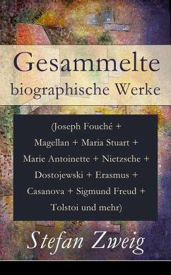 Gesammelte biographische Werke (Joseph Fouché + Magellan + Maria Stuart + Marie Antoinette + Nietzsche + Dostojewski + Erasmus + Casanova + Sigmund Freud + Tolstoi und mehr) (eBook, ePUB)