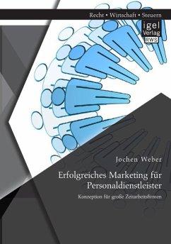 Erfolgreiches Marketing für Personaldienstleister: Konzeption für große Zeitarbeitsfirmen - Weber, Jochen