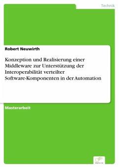 Konzeption und Realisierung einer Middleware zur Unterstützung der Interoperabilität verteilter Software-Komponenten in der Automation (eBook, PDF) - Neuwirth, Robert